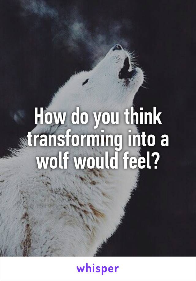 How do you think transforming into a wolf would feel?