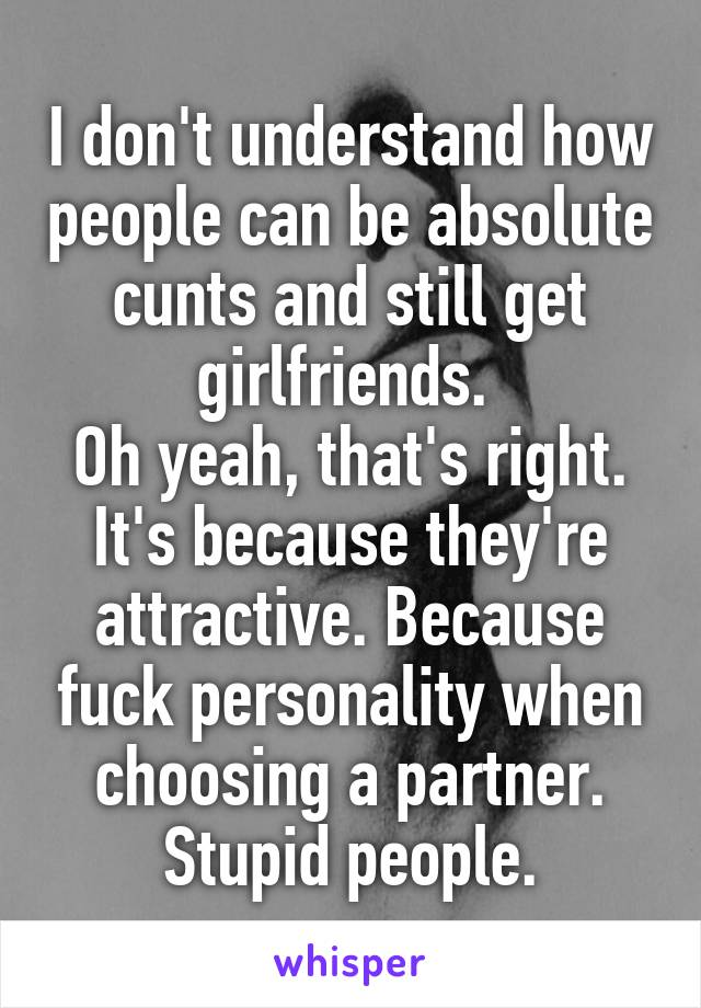 I don't understand how people can be absolute cunts and still get girlfriends.  Oh yeah, that's right. It's because they're attractive. Because fuck personality when choosing a partner. Stupid people.