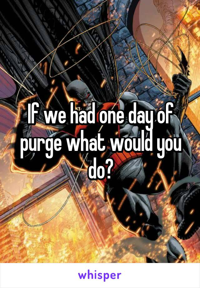 If we had one day of purge what would you do?