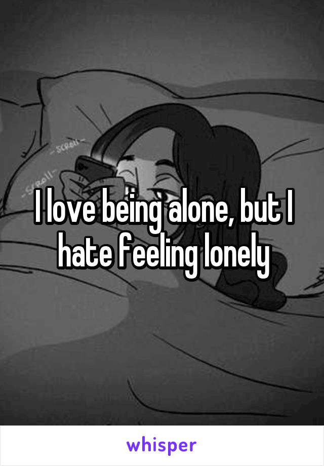 I love being alone, but I hate feeling lonely