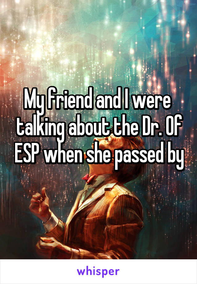 My friend and I were  talking about the Dr. Of ESP when she passed by