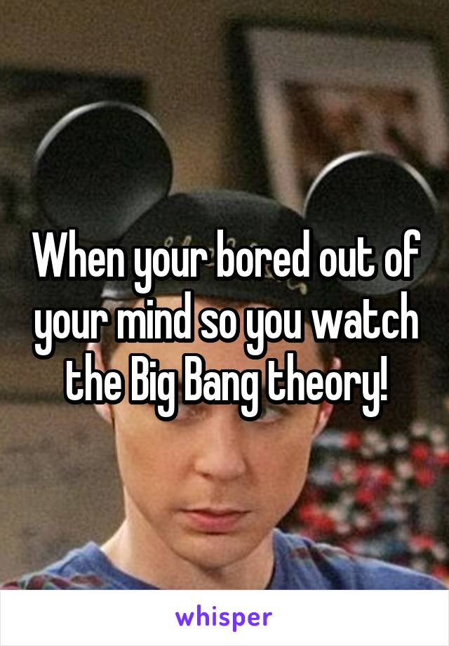 When your bored out of your mind so you watch the Big Bang theory!