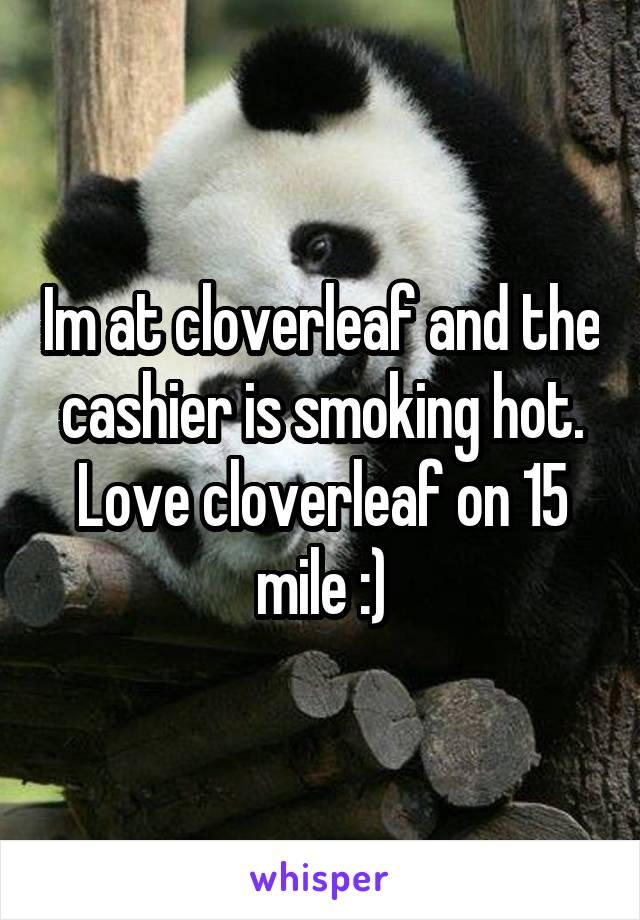Im at cloverleaf and the cashier is smoking hot. Love cloverleaf on 15 mile :)