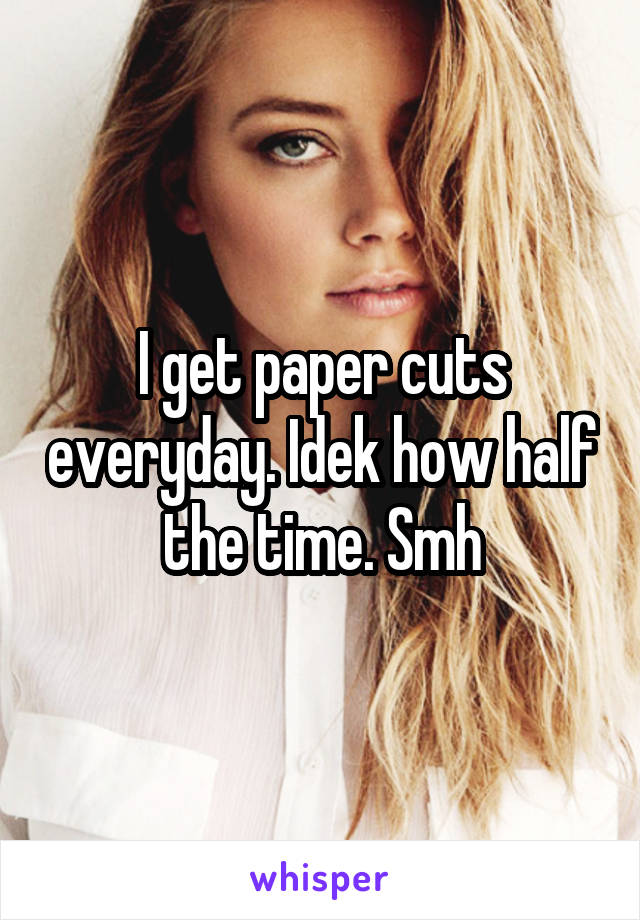 I get paper cuts everyday. Idek how half the time. Smh