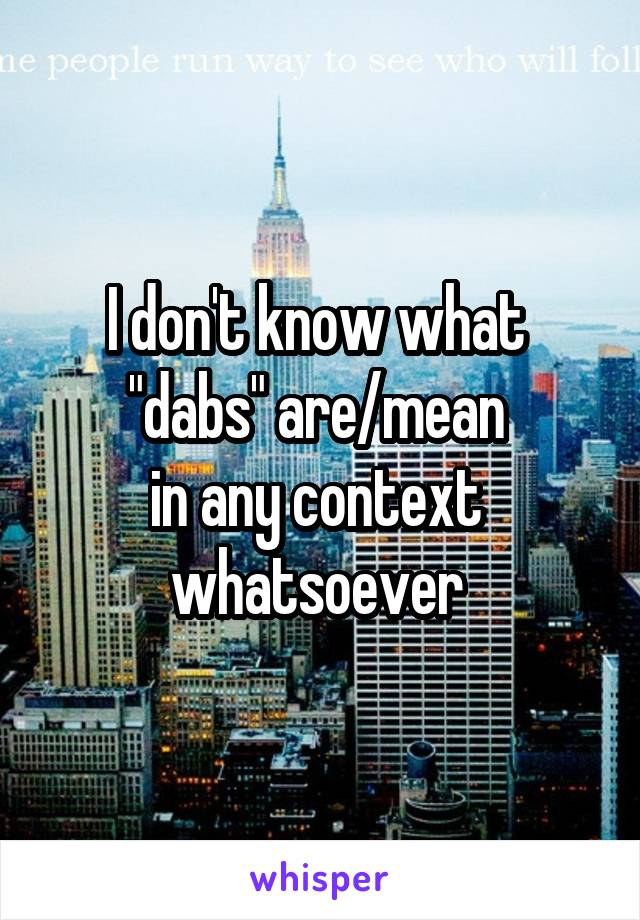 """I don't know what  """"dabs"""" are/mean  in any context  whatsoever"""