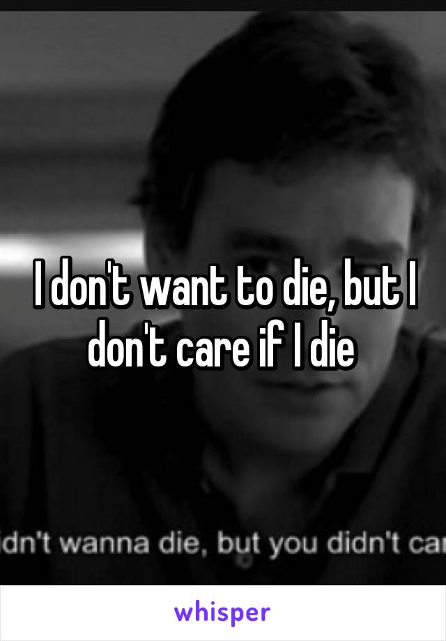 I don't want to die, but I don't care if I die