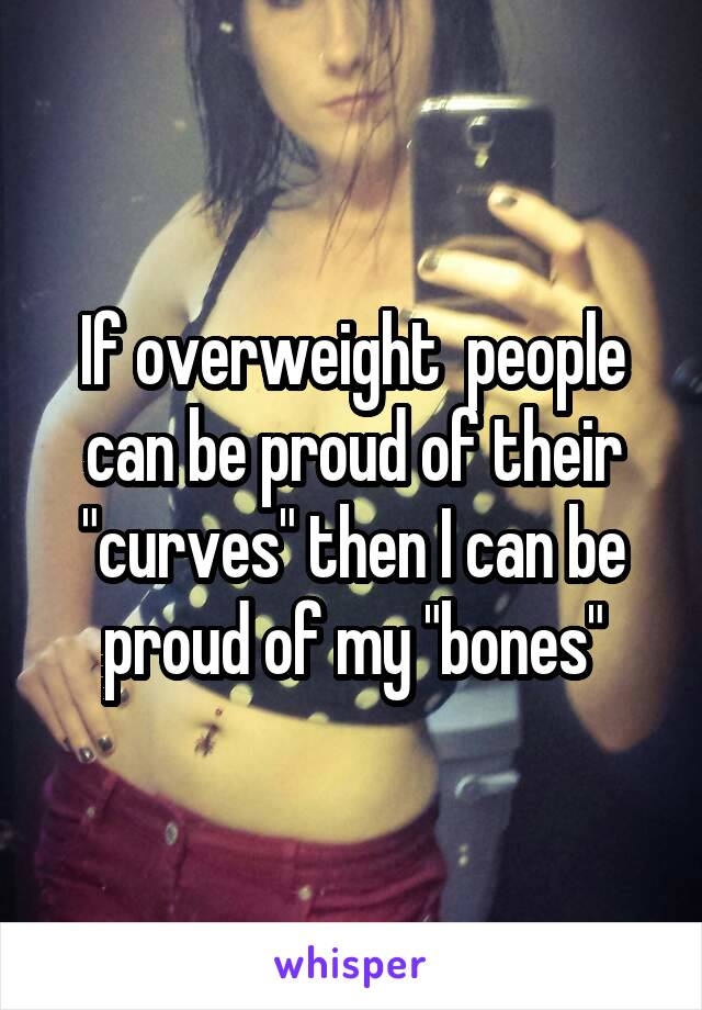 "If overweight  people can be proud of their ""curves"" then I can be proud of my ""bones"""