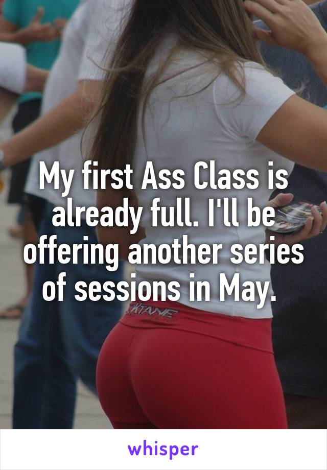 My first Ass Class is already full. I'll be offering another series of sessions in May.