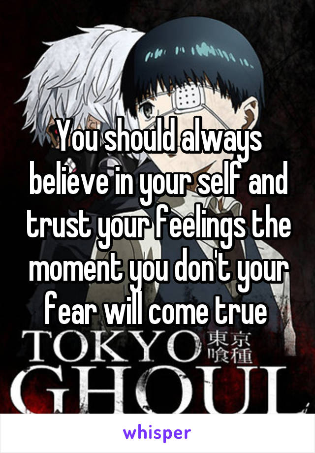 You should always believe in your self and trust your feelings the moment you don't your fear will come true