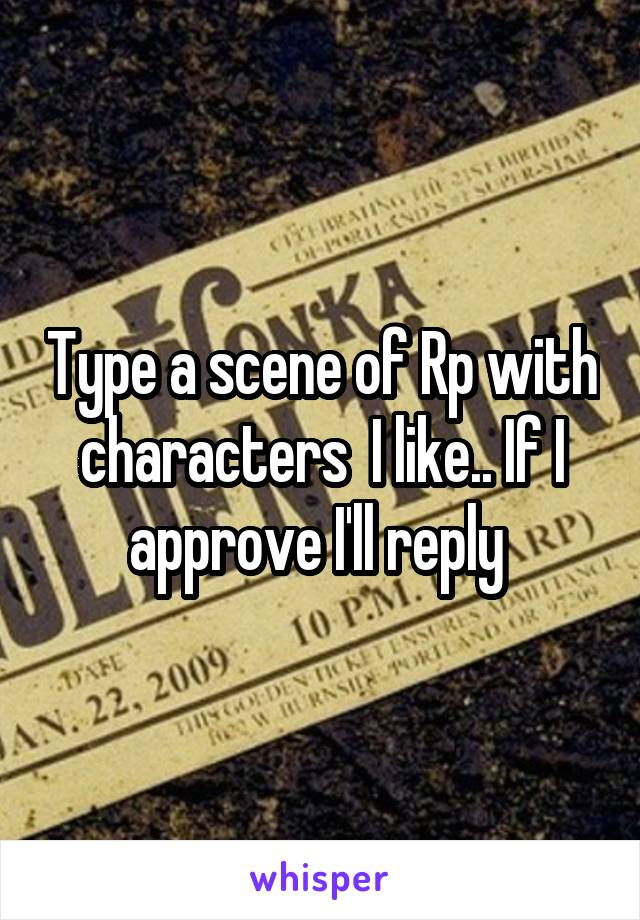 Type a scene of Rp with characters  I like.. If I approve I'll reply