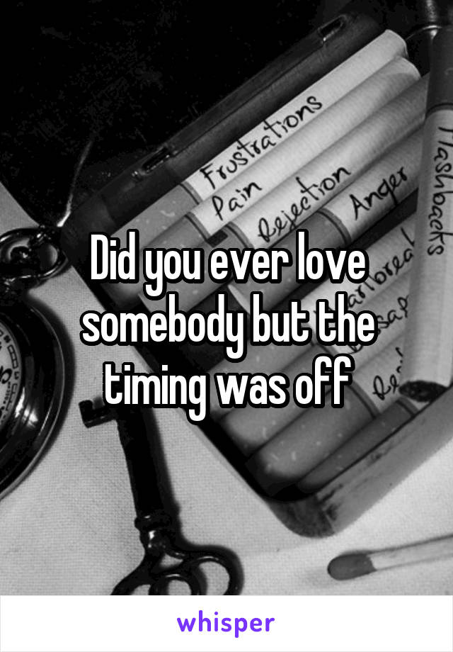 Did you ever love somebody but the timing was off