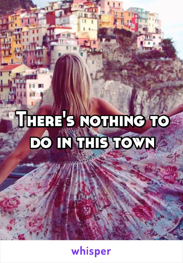 There's nothing to do in this town
