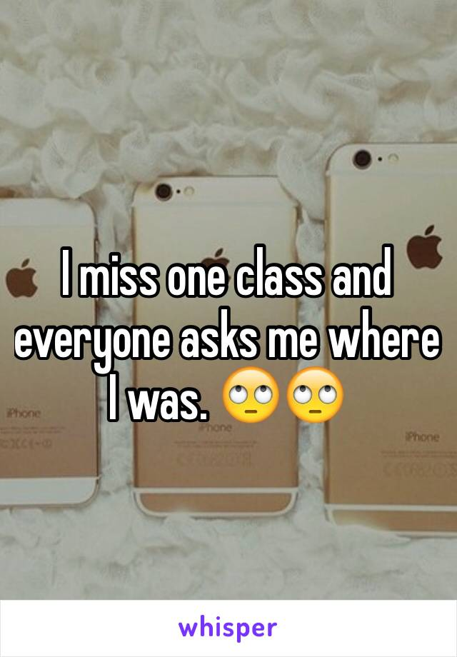 I miss one class and everyone asks me where I was. 🙄🙄