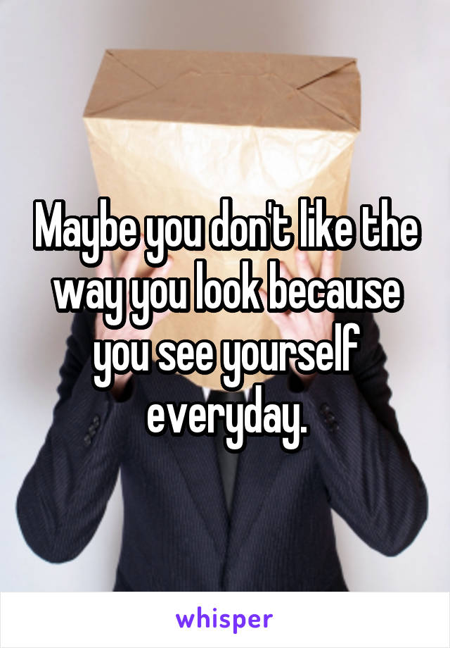 Maybe you don't like the way you look because you see yourself everyday.
