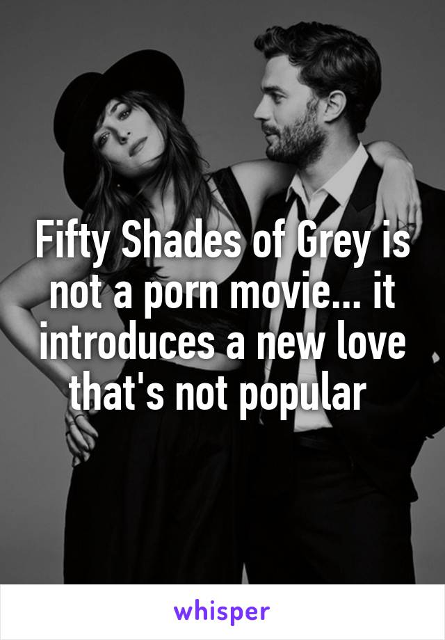 Fifty Shades of Grey is not a porn movie... it introduces a new love that's not popular