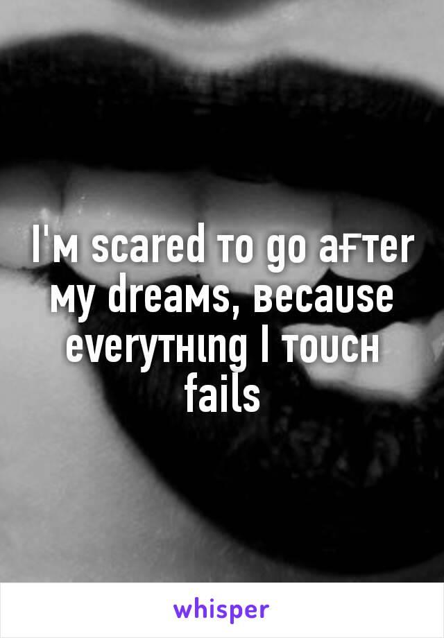I'м ѕcared тo go aғтer мy dreaмѕ, вecaυѕe everyтнιng I тoυcн fails