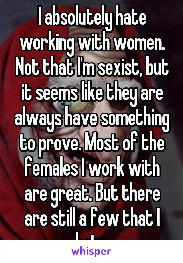 I absolutely hate working with women. Not that I'm sexist, but it seems like they are always have something to prove. Most of the females I work with are great. But there are still a few that I hate.