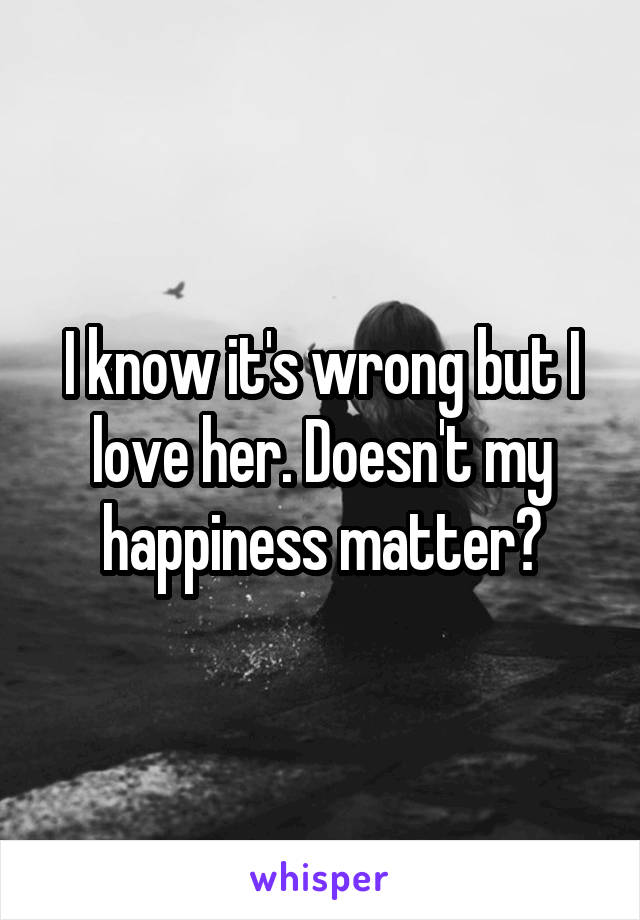 I know it's wrong but I love her. Doesn't my happiness matter?