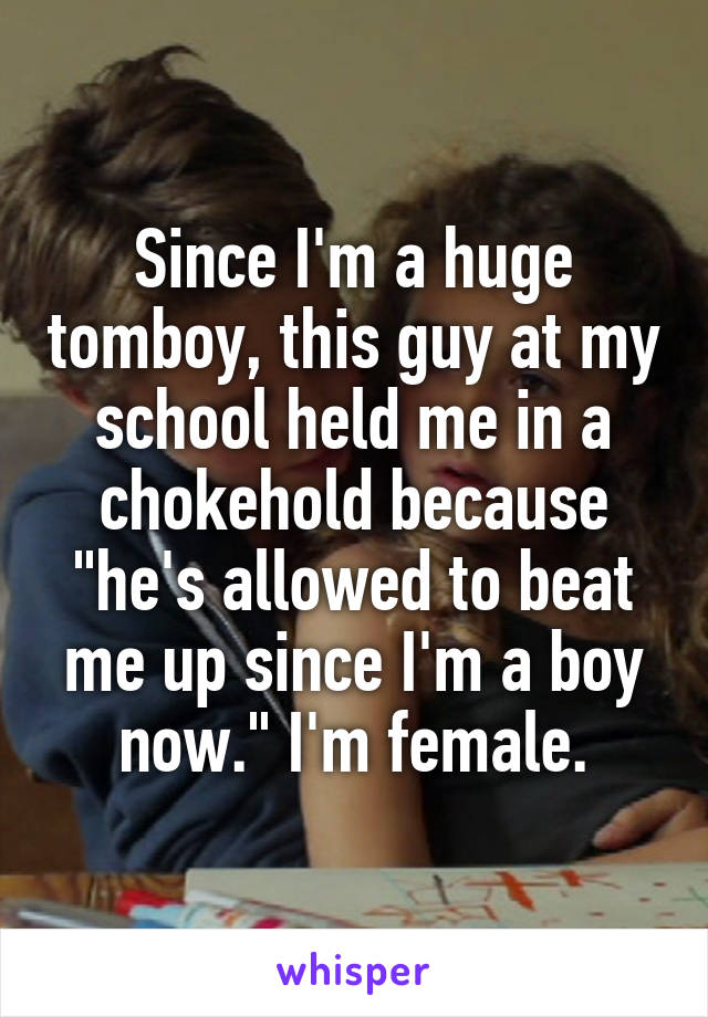 "Since I'm a huge tomboy, this guy at my school held me in a chokehold because ""he's allowed to beat me up since I'm a boy now."" I'm female."