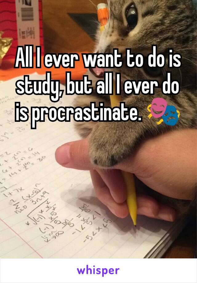 All I ever want to do is study, but all I ever do is procrastinate. 🎭