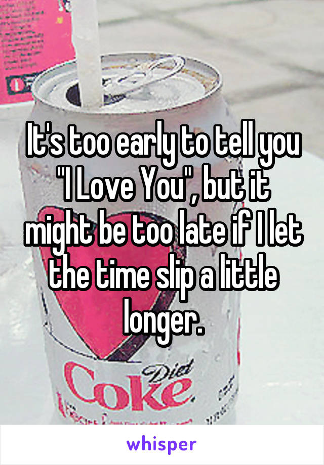 """It's too early to tell you """"I Love You"""", but it might be too late if I let the time slip a little longer."""