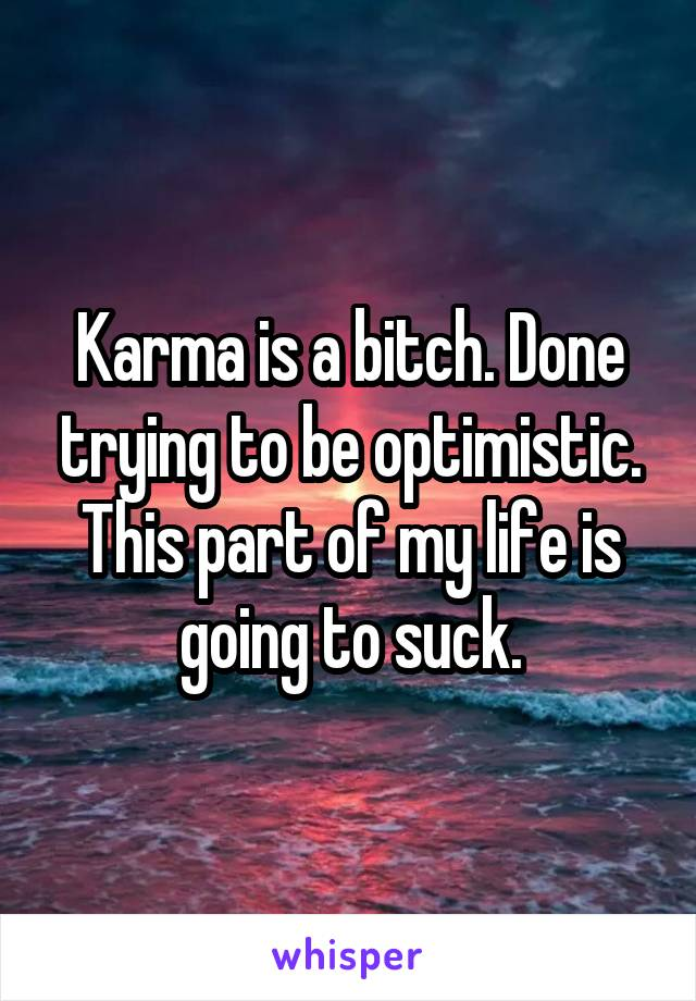 Karma is a bitch. Done trying to be optimistic. This part of my life is going to suck.
