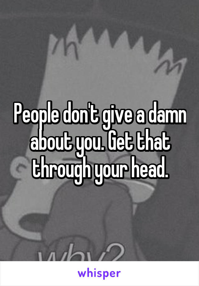 People don't give a damn about you. Get that through your head.
