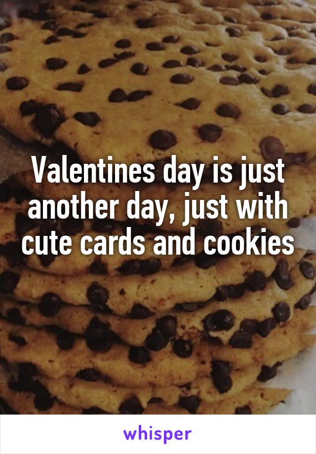 Valentines day is just another day, just with cute cards and cookies