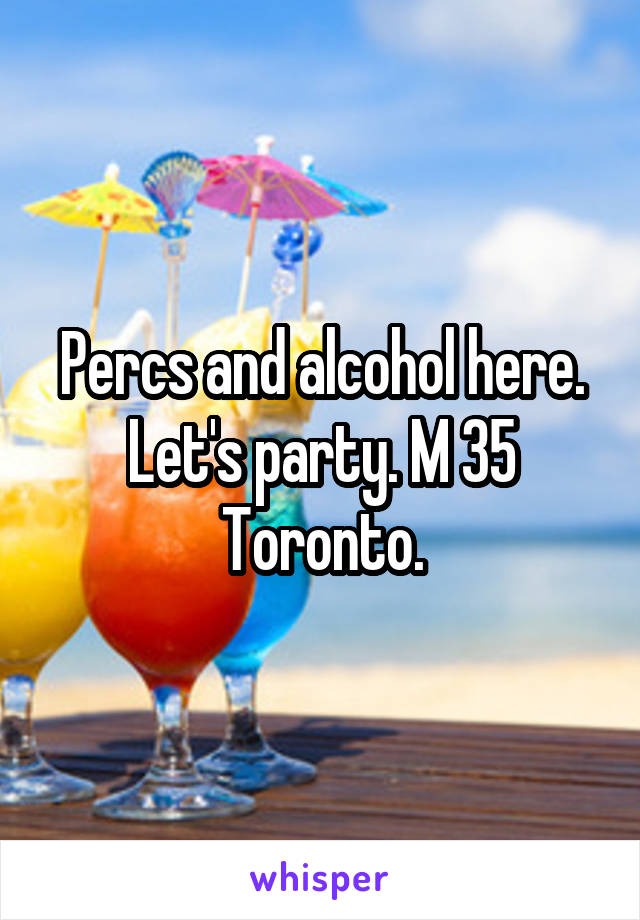Percs and alcohol here. Let's party. M 35 Toronto.