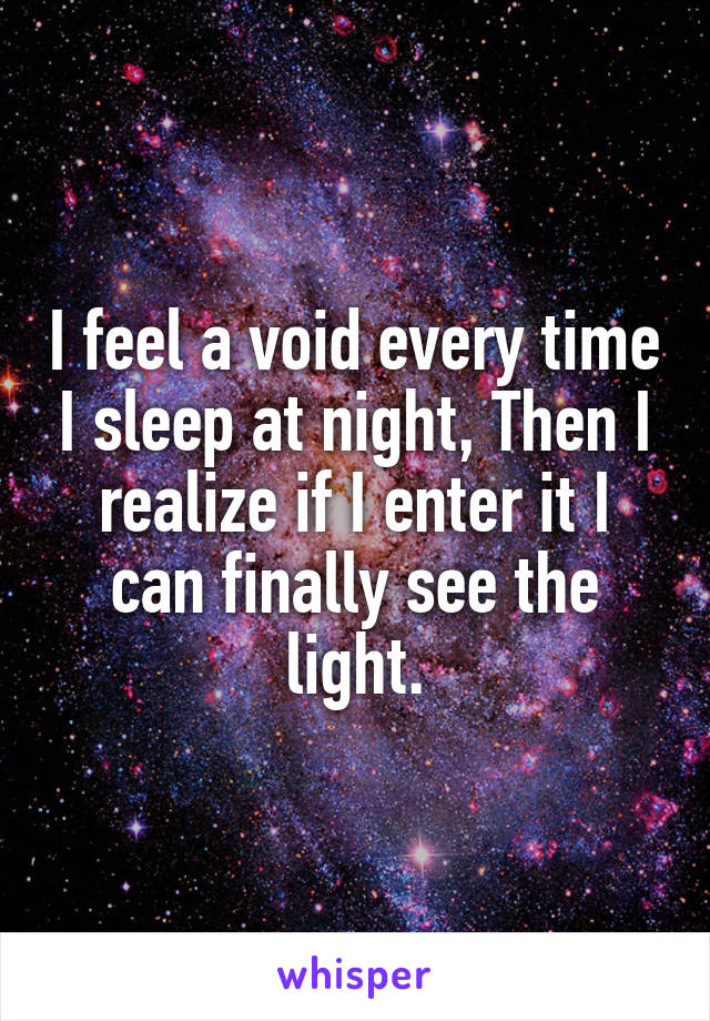 I feel a void every time I sleep at night, Then I realize if I enter it I can finally see the light.