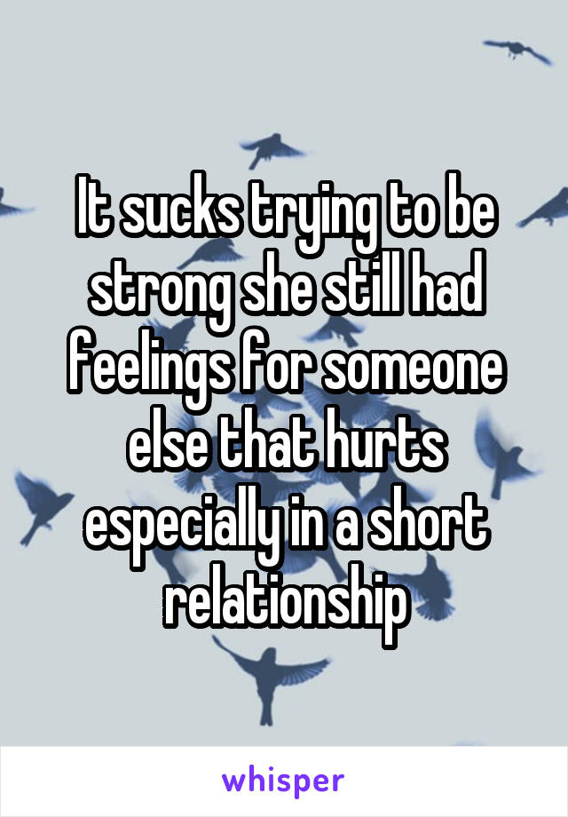 It sucks trying to be strong she still had feelings for someone else that hurts especially in a short relationship