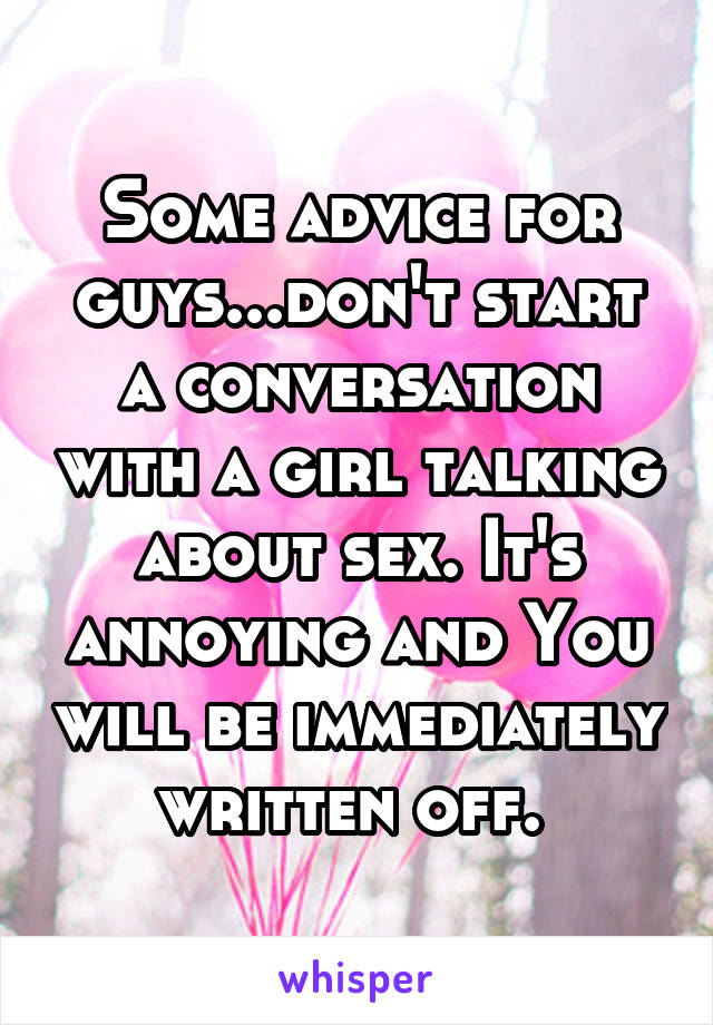 Some advice for guys...don't start a conversation with a girl talking about sex. It's annoying and You will be immediately written off.