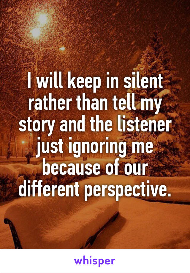 I will keep in silent rather than tell my story and the listener just ignoring me because of our different perspective.