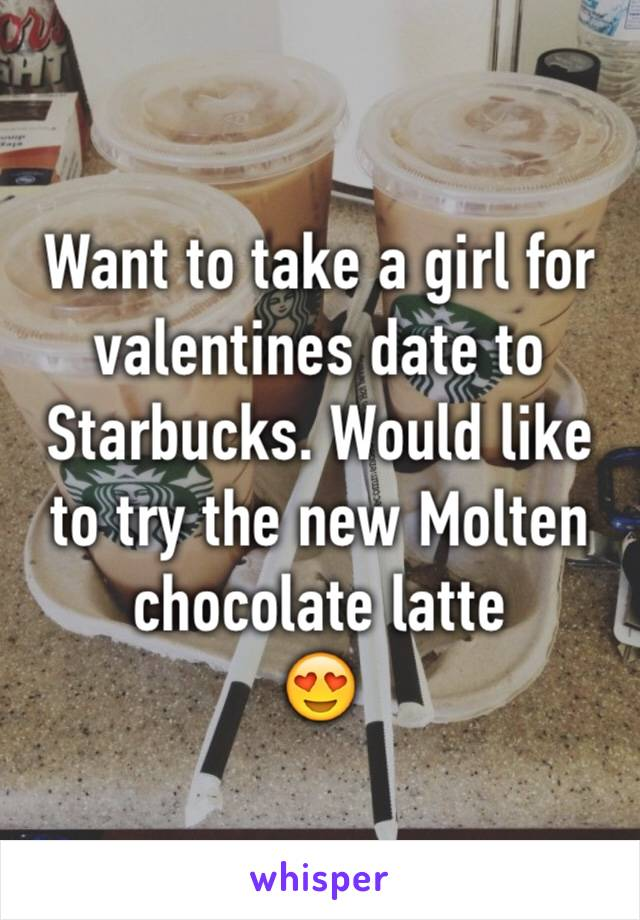 Want to take a girl for valentines date to Starbucks. Would like to try the new Molten chocolate latte  😍