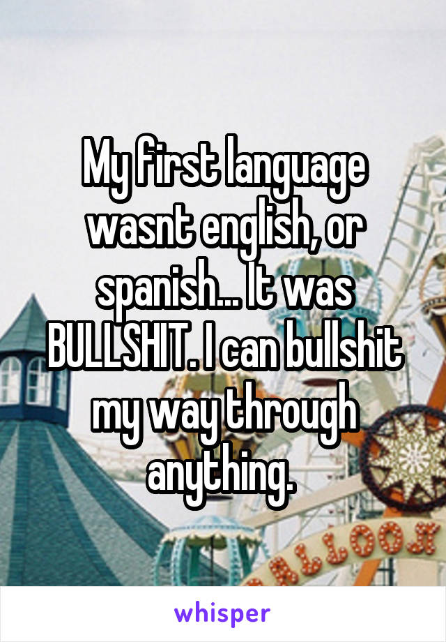 My first language wasnt english, or spanish... It was BULLSHIT. I can bullshit my way through anything.