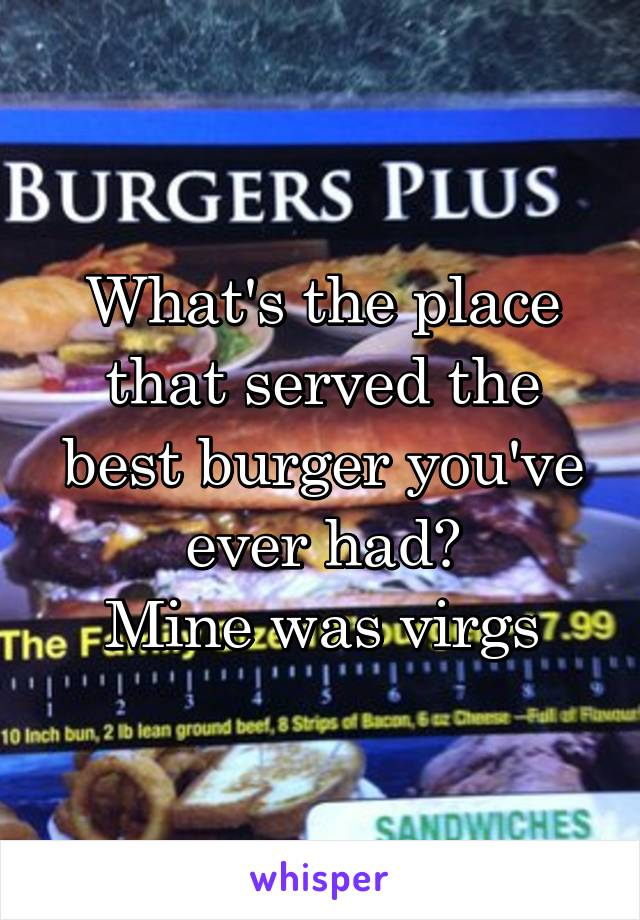 What's the place that served the best burger you've ever had? Mine was virgs
