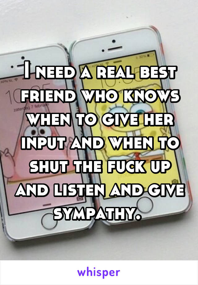 I need a real best friend who knows when to give her input and when to shut the fuck up and listen and give sympathy.