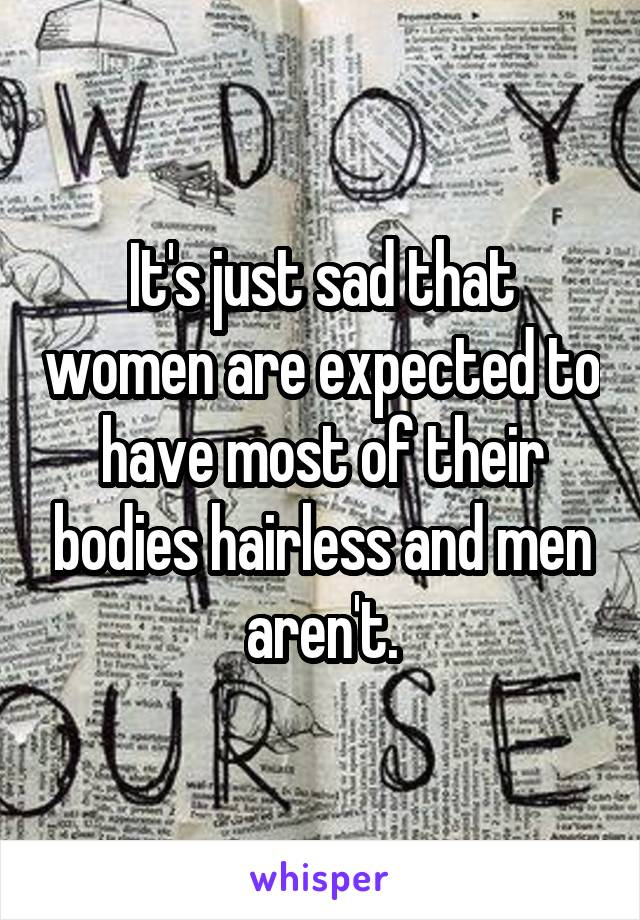 It's just sad that women are expected to have most of their bodies hairless and men aren't.
