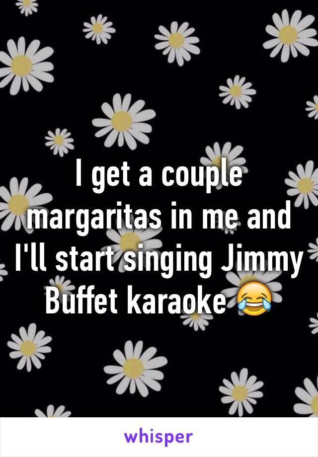 I get a couple margaritas in me and I'll start singing Jimmy Buffet karaoke 😂
