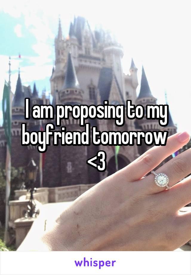 I am proposing to my boyfriend tomorrow  <3