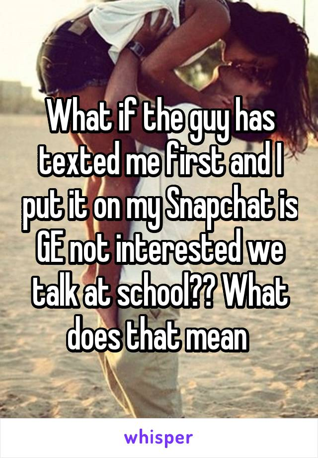 What if the guy has texted me first and I put it on my Snapchat is GE not interested we talk at school?? What does that mean
