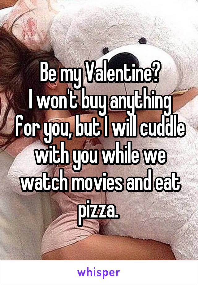 Be my Valentine? I won't buy anything for you, but I will cuddle with you while we watch movies and eat pizza.