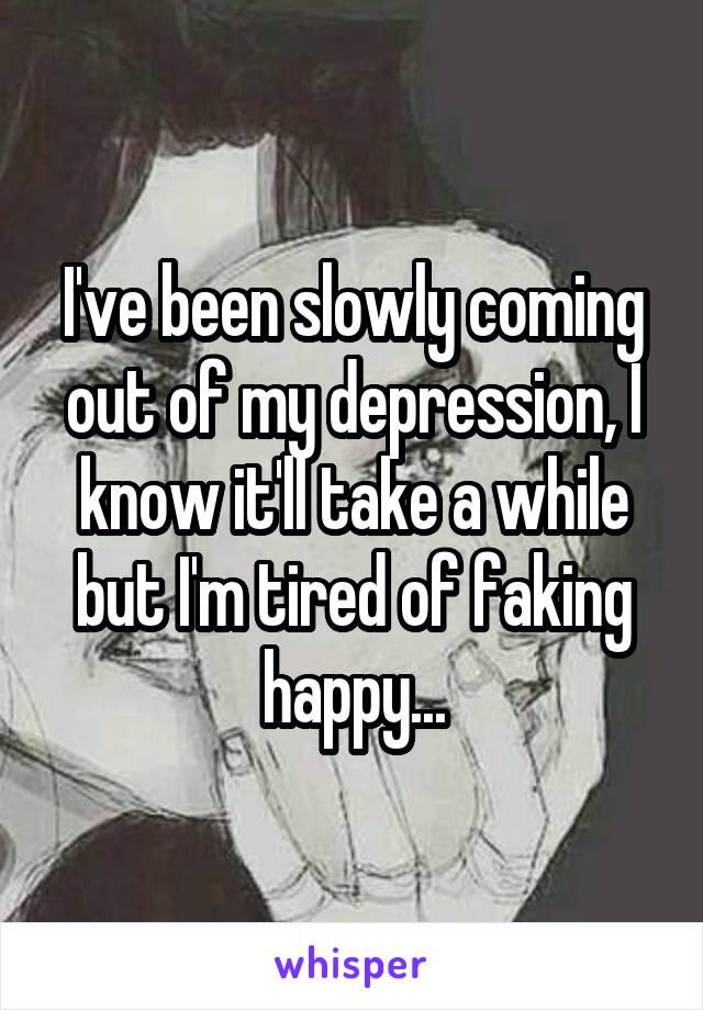 I've been slowly coming out of my depression, I know it'll take a while but I'm tired of faking happy...