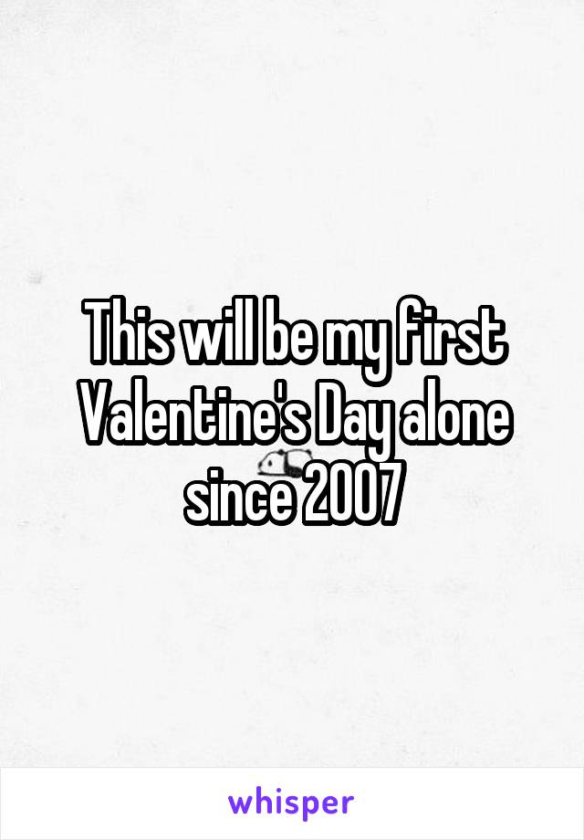 This will be my first Valentine's Day alone since 2007