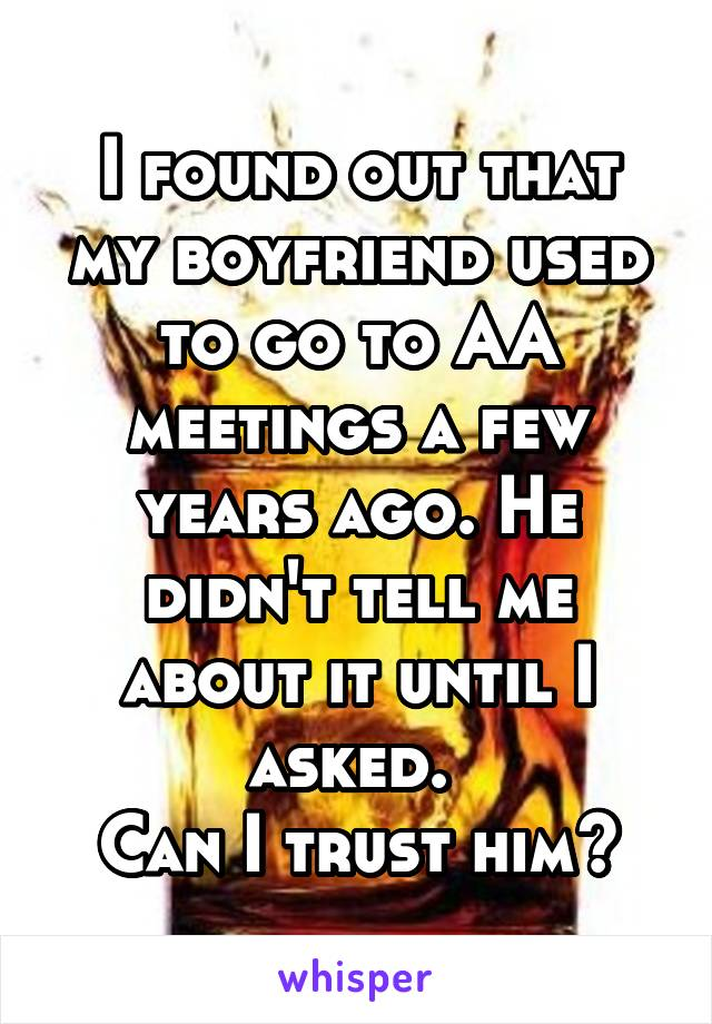 I found out that my boyfriend used to go to AA meetings a few years ago. He didn't tell me about it until I asked.  Can I trust him?