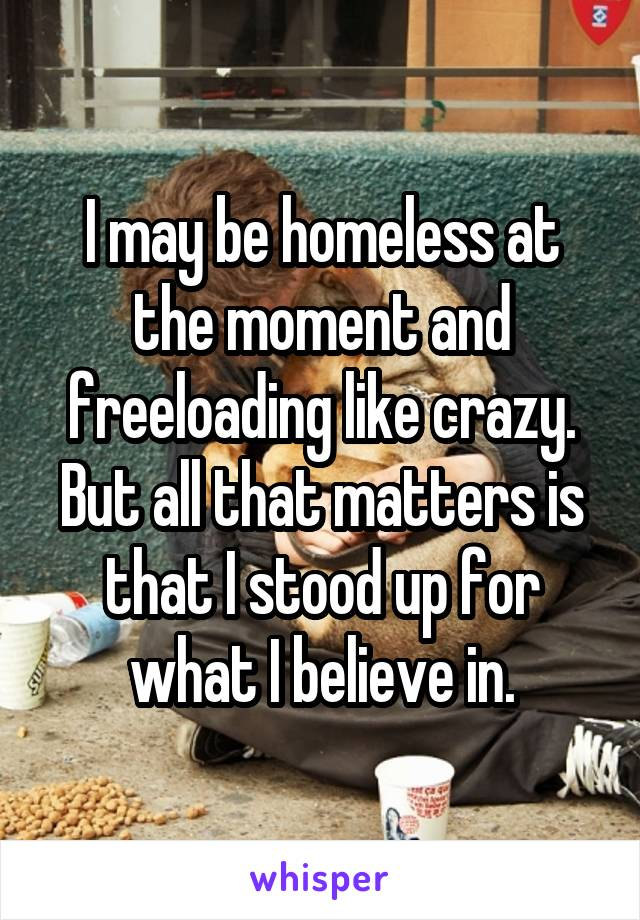 I may be homeless at the moment and freeloading like crazy. But all that matters is that I stood up for what I believe in.