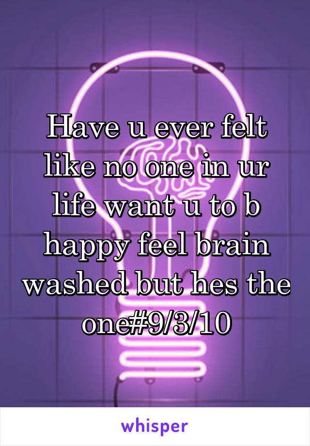 Have u ever felt like no one in ur life want u to b happy feel brain washed but hes the one#9/3/10