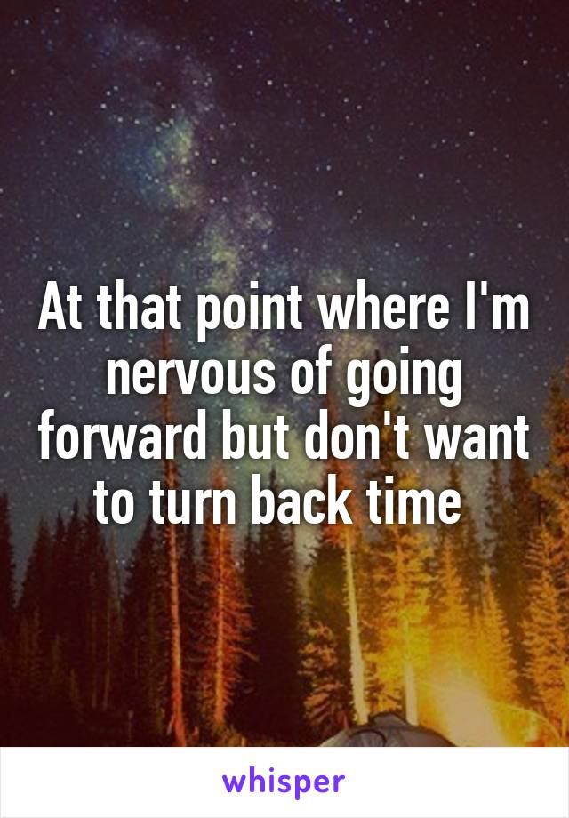 At that point where I'm nervous of going forward but don't want to turn back time