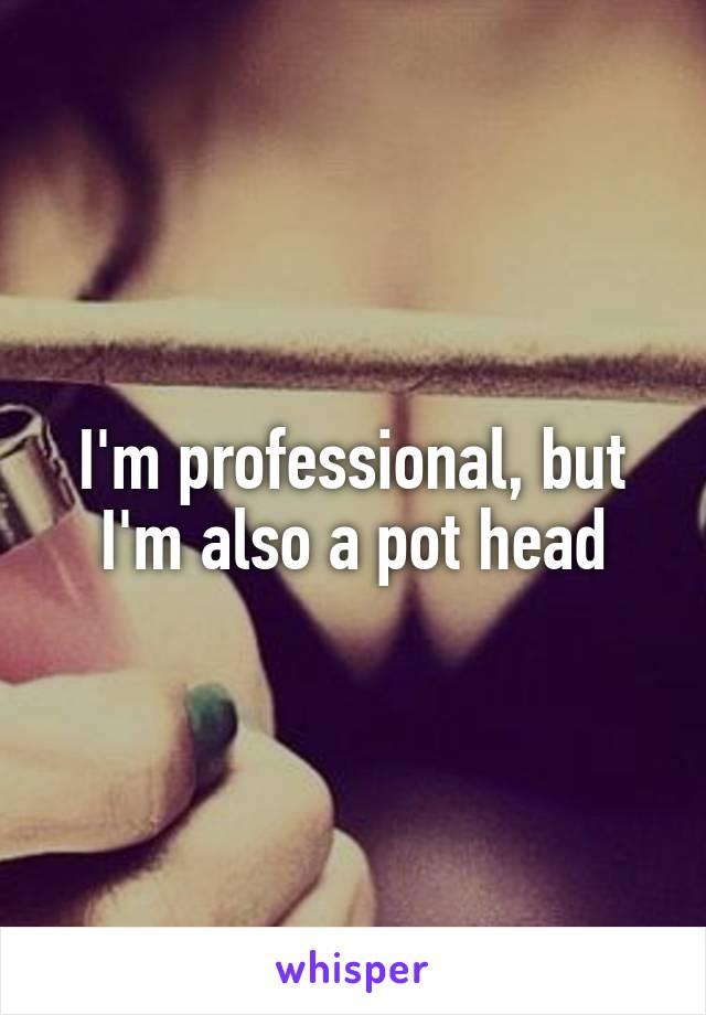 I'm professional, but I'm also a pot head