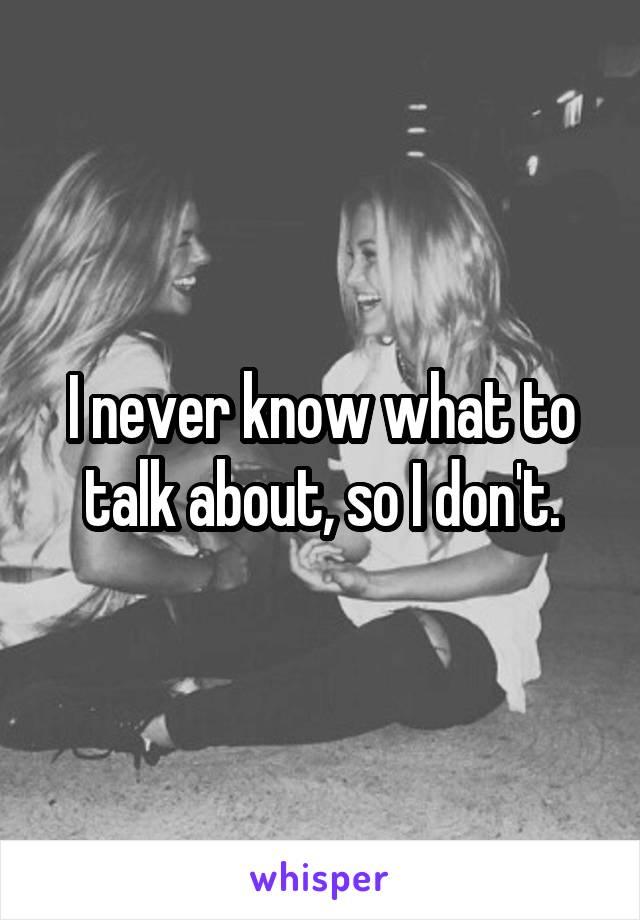 I never know what to talk about, so I don't.